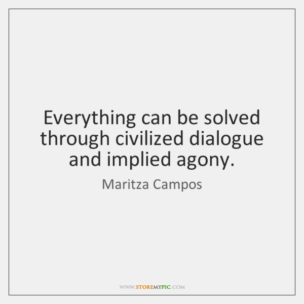 Everything can be solved through civilized dialogue and implied agony.