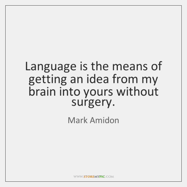 Language is the means of getting an idea from my brain into ...