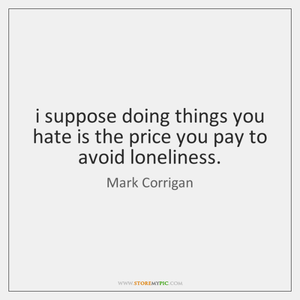 i suppose doing things you hate is the price you pay to ...