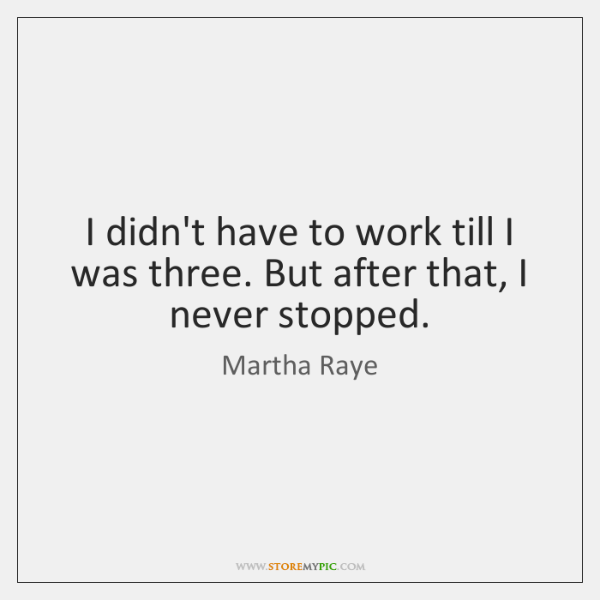 I didn't have to work till I was three. But after that, ...