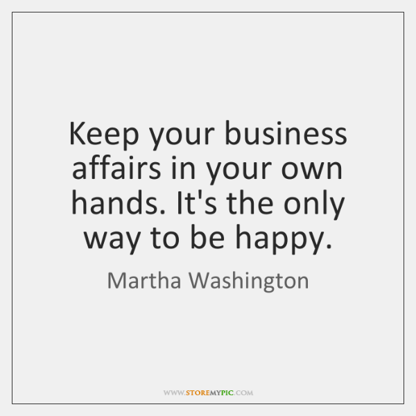 Keep your business affairs in your own hands. It's the only way ...