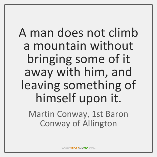 A man does not climb a mountain without bringing some of it ...