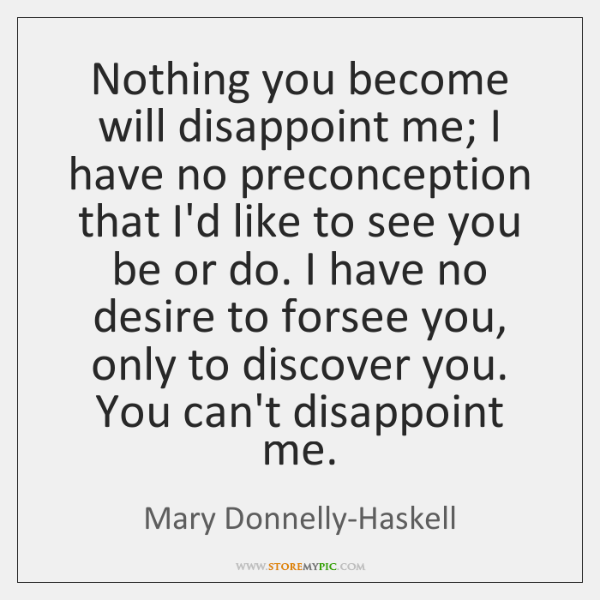 Nothing you become will disappoint me; I have no preconception that I'd ...