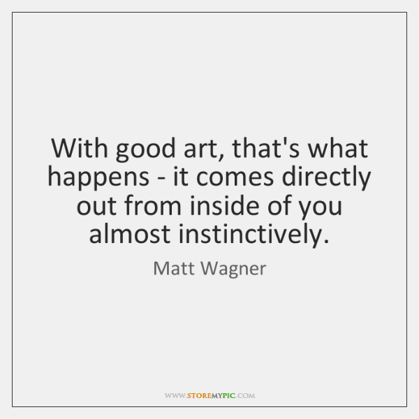 With good art, that's what happens - it comes directly out from ...