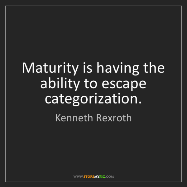 Kenneth Rexroth: Maturity is having the ability to escape categorization.