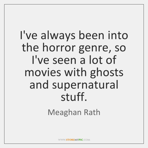 I've always been into the horror genre, so I've seen a lot ...