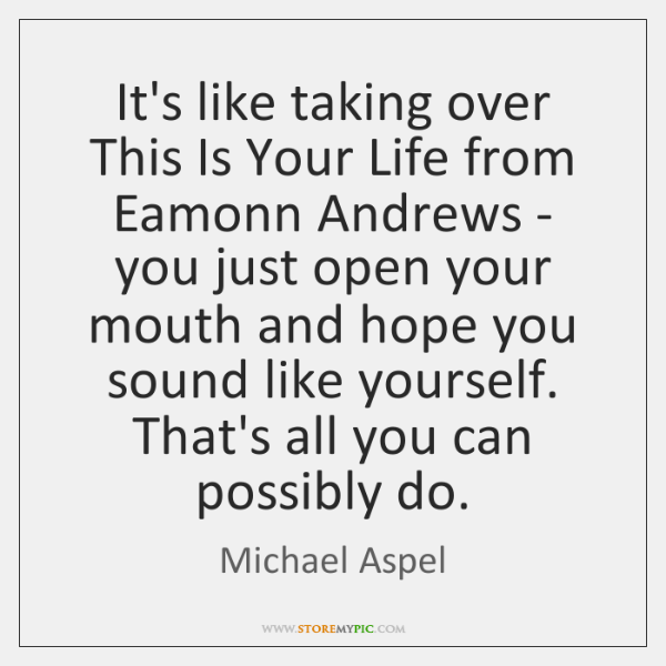 It's like taking over This Is Your Life from Eamonn Andrews - ...