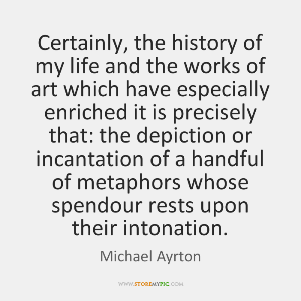 Certainly, the history of my life and the works of art which ...