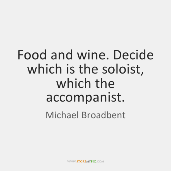 Food and wine. Decide which is the soloist, which the accompanist.