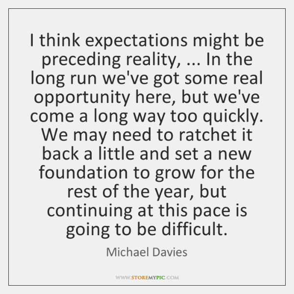 I think expectations might be preceding reality, ... In the long run we've ...
