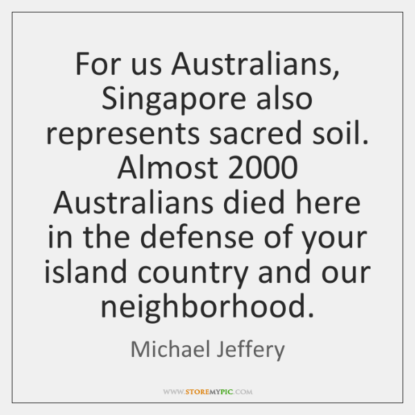 For us Australians, Singapore also represents sacred soil. Almost 2000 Australians died here ...