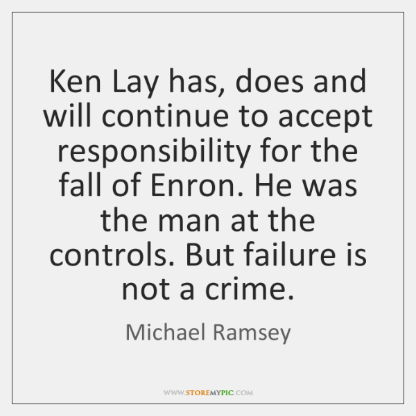 Ken Lay has, does and will continue to accept responsibility for the ...