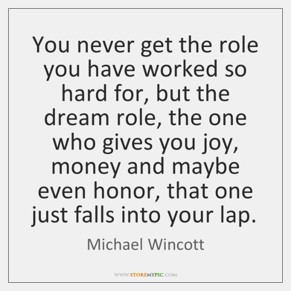 You never get the role you have worked so hard for, but ...