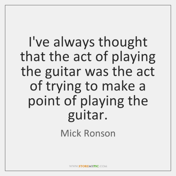 I've always thought that the act of playing the guitar was the ...