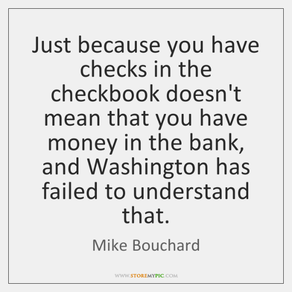 Just because you have checks in the checkbook doesn't mean that you ...