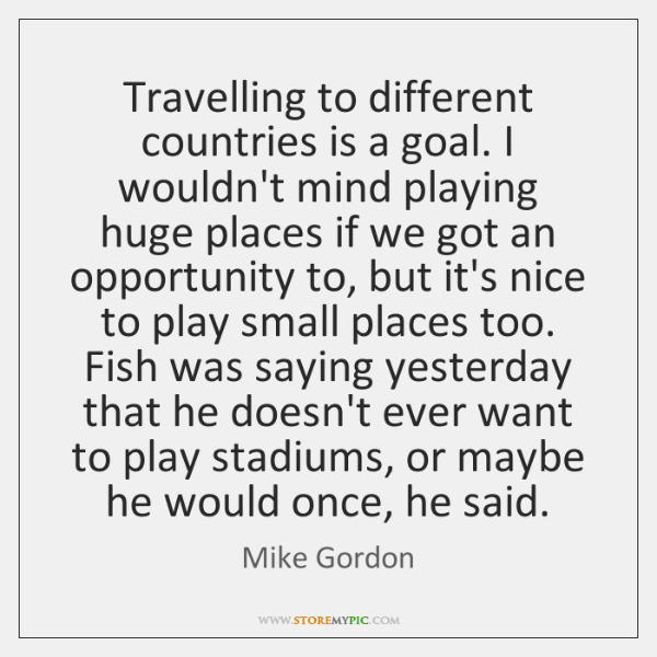 Travelling to different countries is a goal. I wouldn't mind playing huge ...