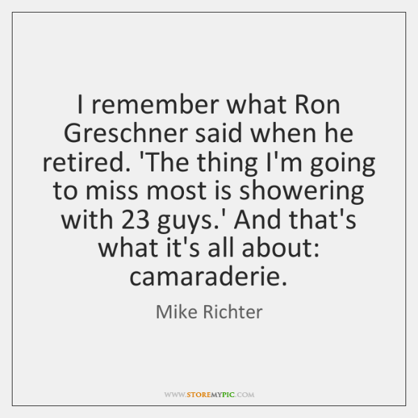 I remember what Ron Greschner said when he retired. 'The thing I'm ...