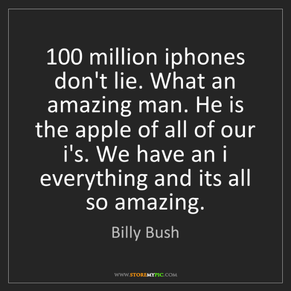 Billy Bush: 100 million iphones don't lie. What an amazing man. He...