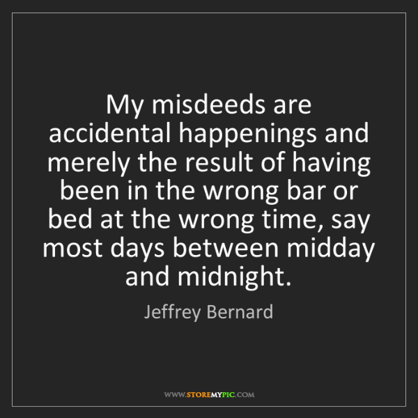 Jeffrey Bernard: My misdeeds are accidental happenings and merely the...