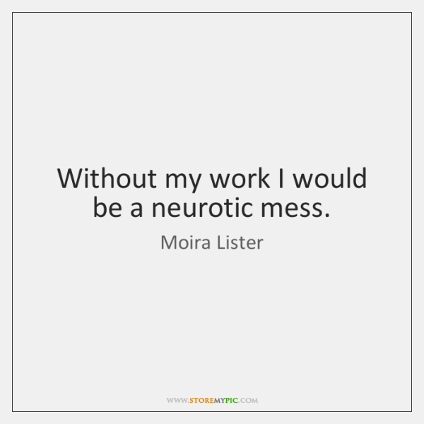 Without my work I would be a neurotic mess.