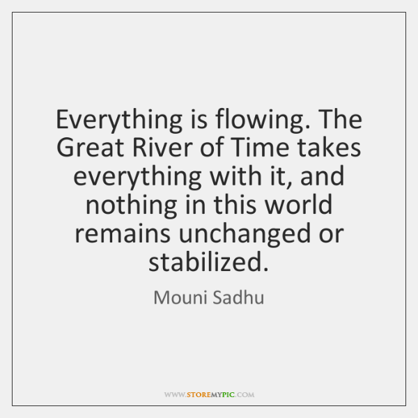 Everything is flowing. The Great River of Time takes everything with it, ...