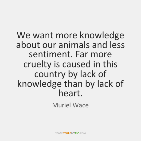 We want more knowledge about our animals and less sentiment. Far more ...