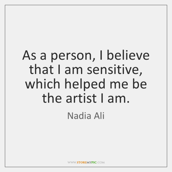 As a person, I believe that I am sensitive, which helped me ...