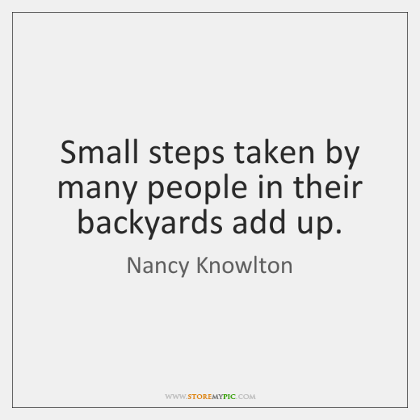 Small steps taken by many people in their backyards add up.
