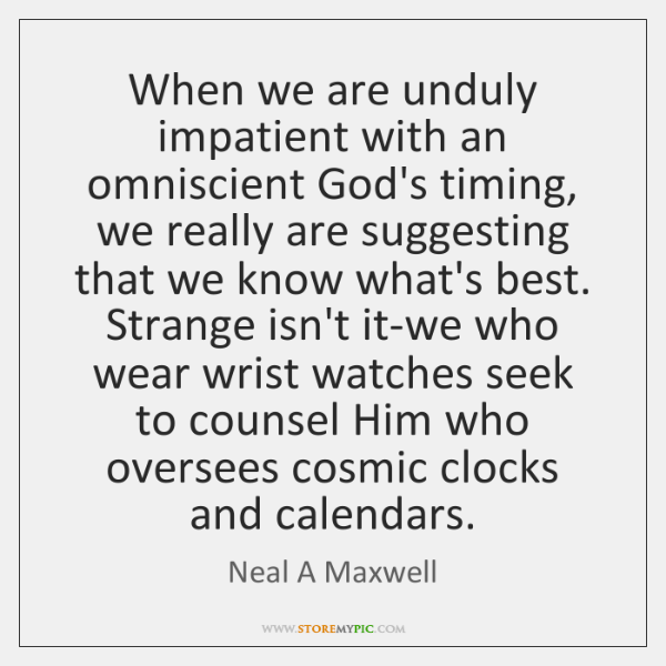 When we are unduly impatient with an omniscient God's timing, we really ...