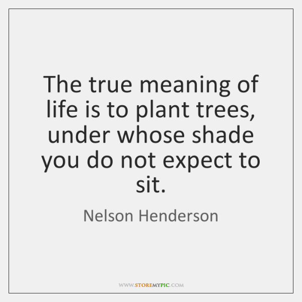 The true meaning of life is to plant trees, under whose shade ...