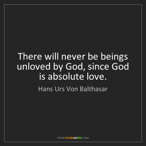Hans Urs Von Balthasar: There will never be beings unloved by God, since God...
