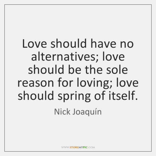Love should have no alternatives; love should be the sole reason for ...