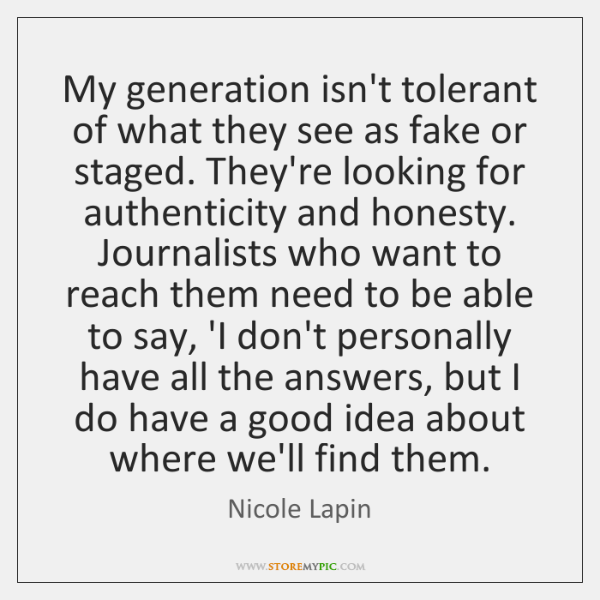 My generation isn't tolerant of what they see as fake or staged. ...
