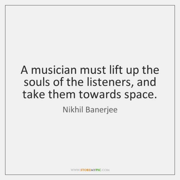 A musician must lift up the souls of the listeners, and take ...