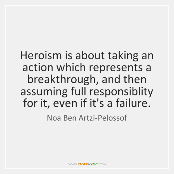 Heroism is about taking an action which represents a breakthrough, and then ...