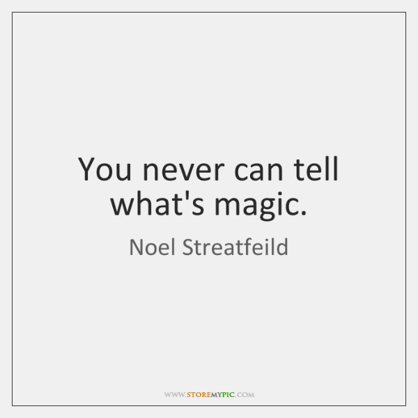 You never can tell what's magic.