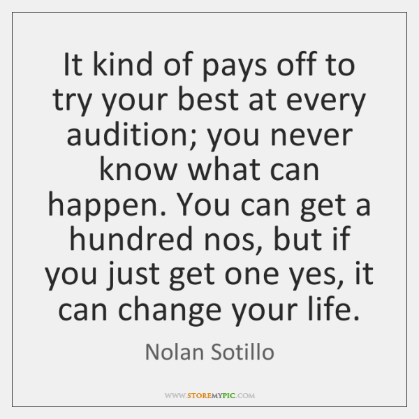 It kind of pays off to try your best at every audition; ...