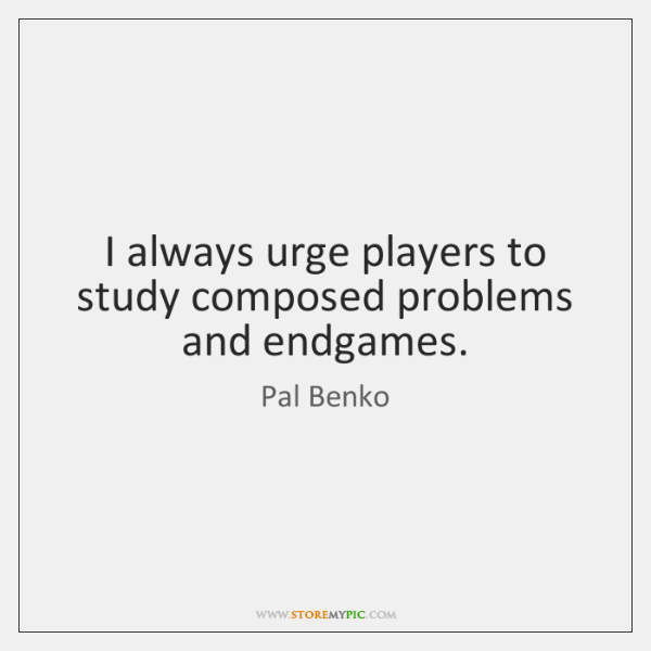 I always urge players to study composed problems and endgames.