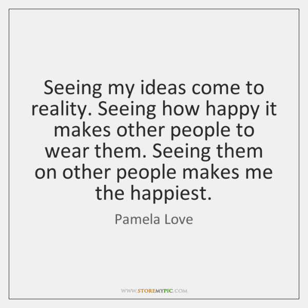 Seeing my ideas come to reality. Seeing how happy it makes other ...