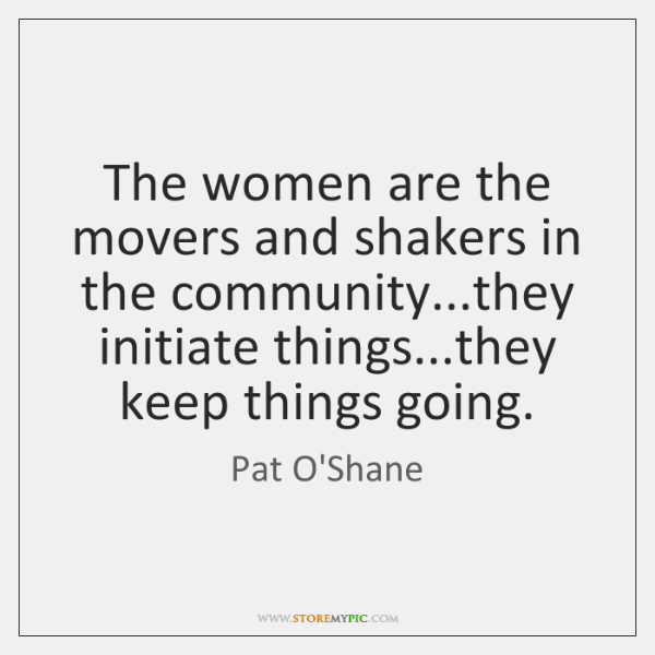 The women are the movers and shakers in the community...they initiate ...