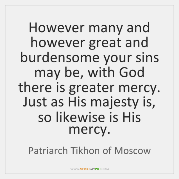 However many and however great and burdensome your sins may be, with ...