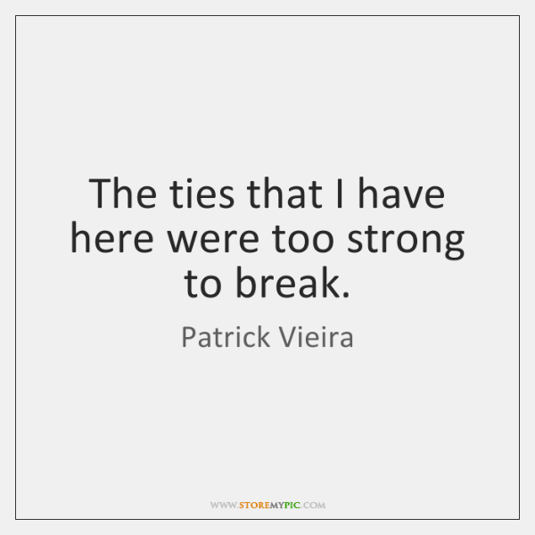 The ties that I have here were too strong to break.
