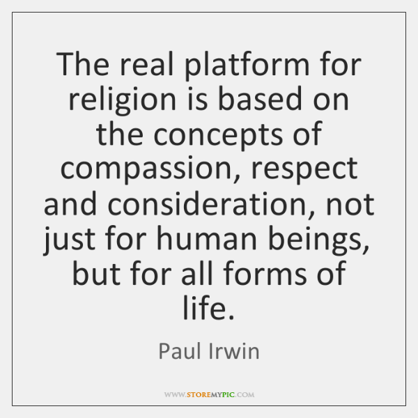 The real platform for religion is based on the concepts of compassion, ...