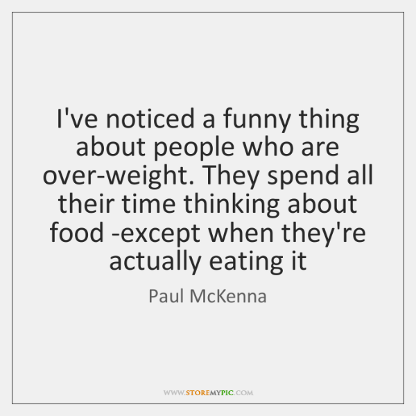 I've noticed a funny thing about people who are over-weight. They spend ...
