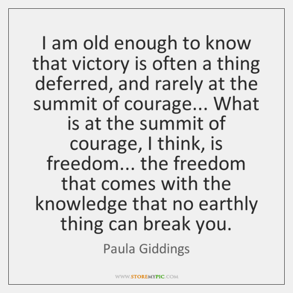 I am old enough to know that victory is often a thing ...