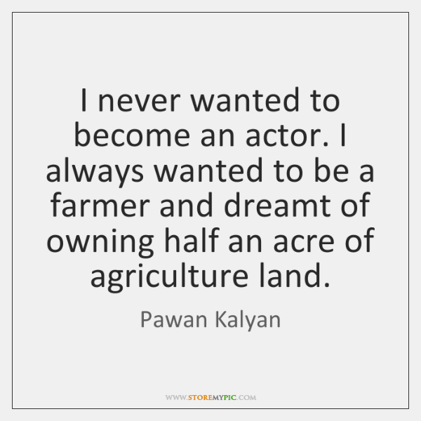 I never wanted to become an actor. I always wanted to be ...