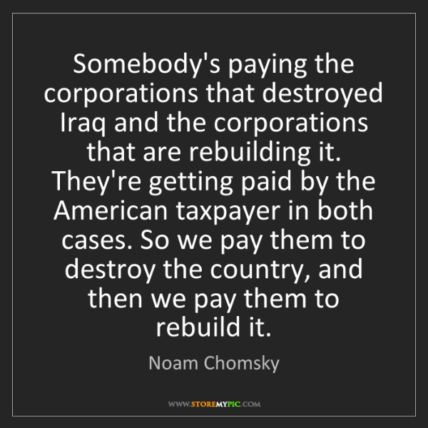 Noam Chomsky: Somebody's paying the corporations that destroyed Iraq...