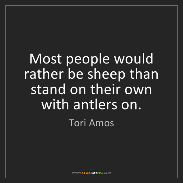 Tori Amos: Most people would rather be sheep than stand on their...
