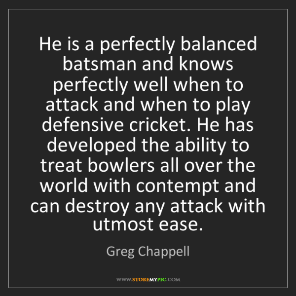 Greg Chappell: He is a perfectly balanced batsman and knows perfectly...