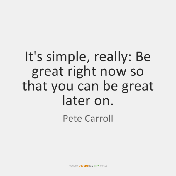 It's simple, really: Be great right now so that you can be ...
